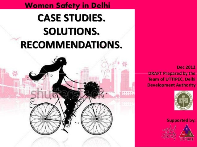 Women Safety in Delhi  CASE STUDIES. SOLUTIONS. RECOMMENDATIONS. Dec 2012 DRAFT Prepared by the Team of UTTIPEC, Delhi Dev...