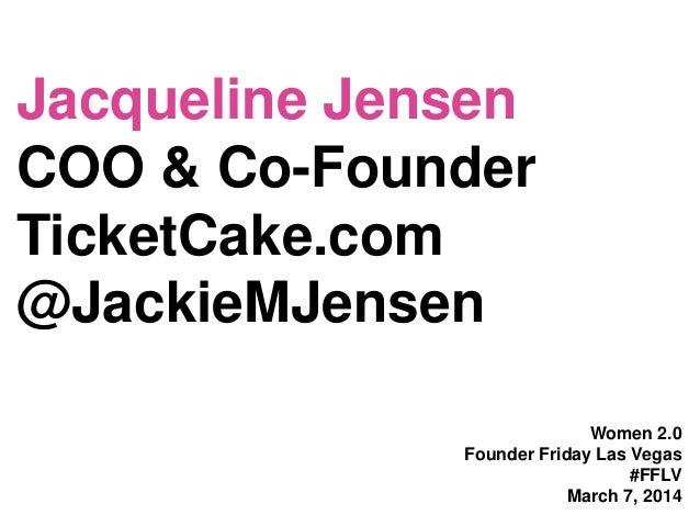 Jacqueline Jensen COO & Co-Founder TicketCake.com @JackieMJensen Women 2.0 Founder Friday Las Vegas #FFLV March 7, 2014