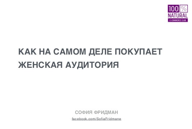 КАК НА САМОМ ДЕЛЕ ПОКУПАЕТ ЖЕНСКАЯ АУДИТОРИЯ facebook.com/SofiaFridmane СОФИЯ ФРИДМАН