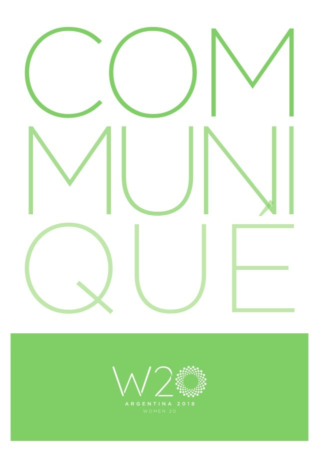 W20 Argentina 2018 Communiqué We, the representatives of the Women20 (W20) 2018 network, strongly believe that gender equa...