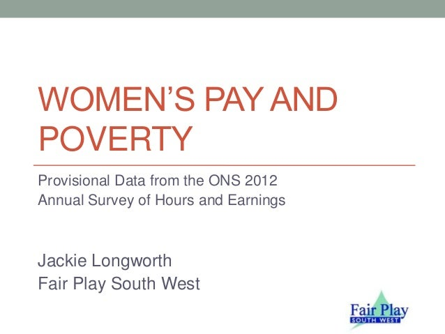 WOMEN'S PAY ANDPOVERTYProvisional Data from the ONS 2012Annual Survey of Hours and EarningsJackie LongworthFair Play South...