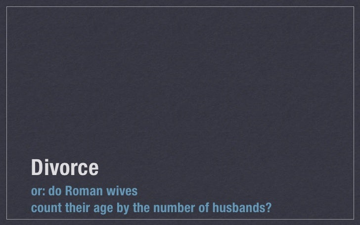 Divorce	or: do Roman wivescount their age by the number of husbands?