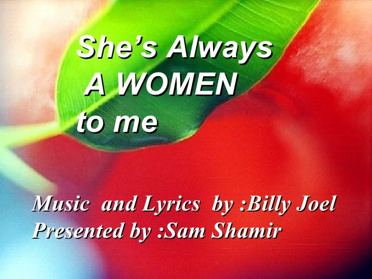 She's Always A WOMEN  to me Music  and Lyrics  by :Billy Joel Presented by :Sam Shamir