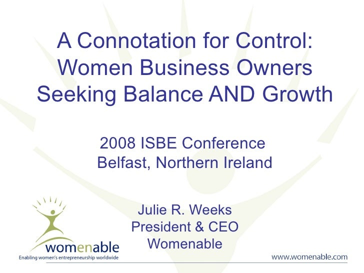 A Connotation for Control: Women Business Owners Seeking Balance AND Growth 2008 ISBE Conference  Belfast, Northern Irelan...