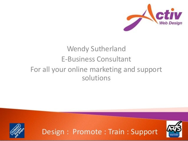 Design : Promote : Train : Support Wendy Sutherland E-Business Consultant For all your online marketing and support soluti...