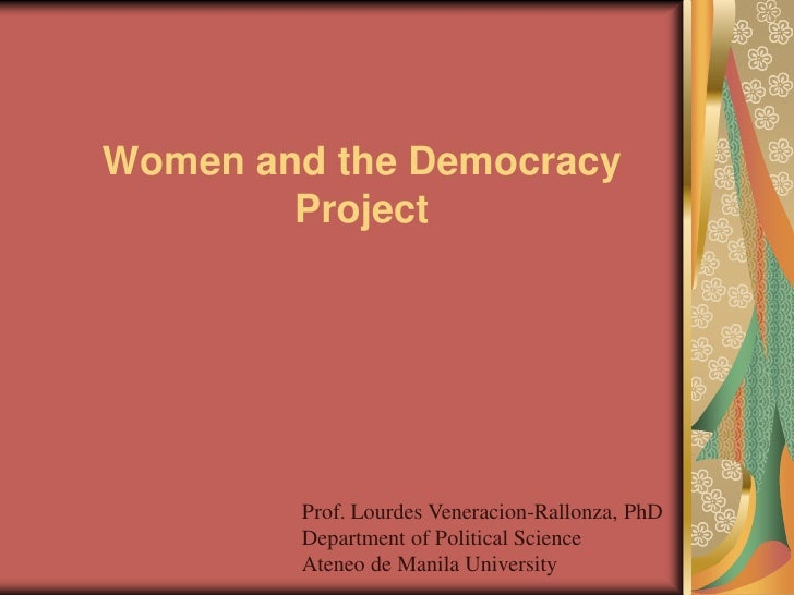 Women and the Democracy         Project             Prof. Lourdes Veneracion-Rallonza, PhD         Department of Political...