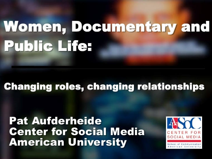 Women, Documentary andPublic Life:Changing roles, changing relationshipsPat AufderheideCenter for Social MediaAmerican Uni...