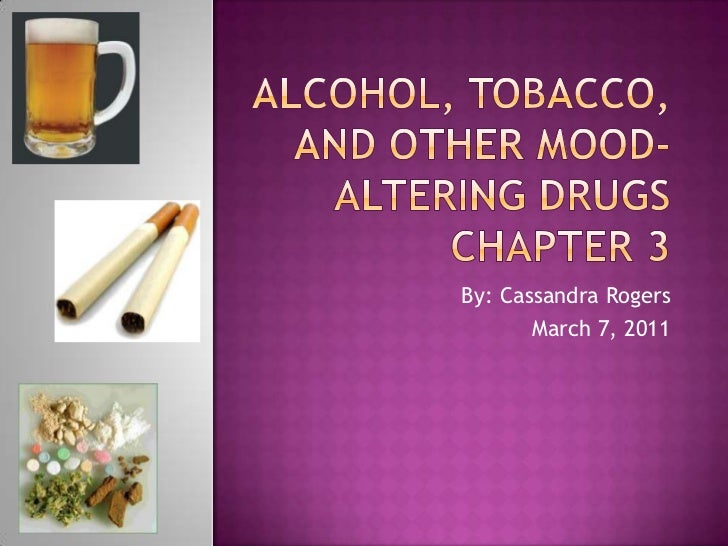 Alcohol, tobacco, and other mood-altering drugsChapter 3<br />By: Cassandra Rogers<br />March 7, 2011<br />