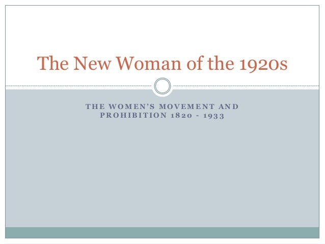 The New Woman of the 1920s THE WOMEN'S MOVEMENT AND PROHIBITION 1820 - 1933