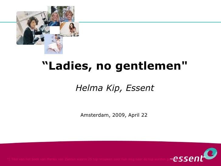 """"""" Ladies, no gentlemen"""" Helma Kip, Essent Amsterdam, 2009, April 22  *) Titel van het boek van Marike van Zanten waar..."""