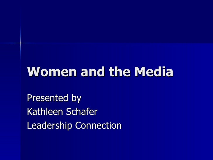 Women and the Media Presented by Kathleen Schafer Leadership Connection