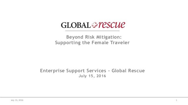 July 15, 2016 1 Beyond Risk Mitigation: Supporting the Female Traveler Enterprise Support Services – Global Rescue July 15...