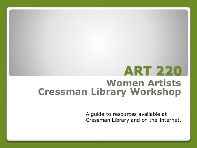 ART 220 Women Artists Cressman Library Workshop A guide to resources available at Cressman Library and on the Internet.