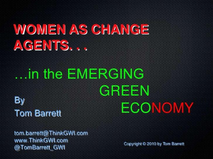 WOMEN AS CHANGEAGENTS. . .…in the EMERGING            GREENByTom Barrett   ECONOMYtom.barrett@ThinkGWI.comwww.ThinkGWI.com...