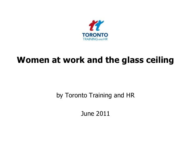 Women at work and the glass ceiling <br />by Toronto Training and HR <br />June 2011<br />