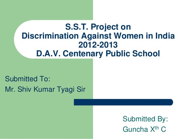 S.S.T. Project onDiscrimination Against Women in India2012-2013D.A.V. Centenary Public SchoolSubmitted To:Mr. Shiv Kumar T...