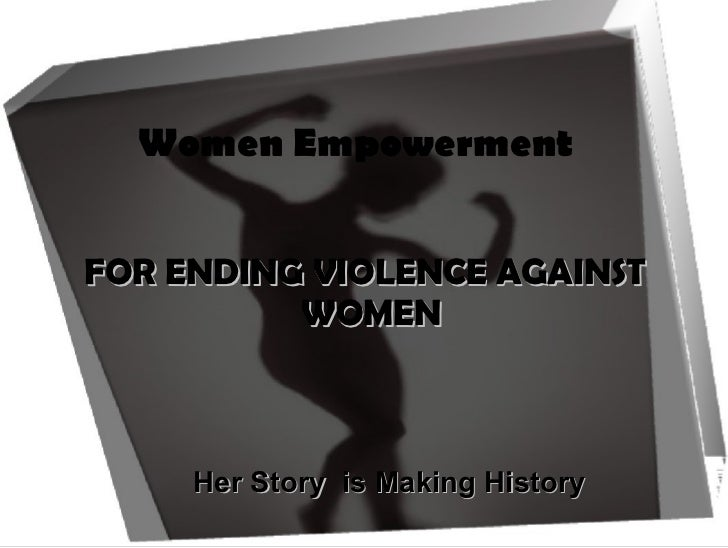 Women Empowerment  <ul><li>Her Story  is Making History  </li></ul>FOR ENDING VIOLENCE AGAINST WOMEN