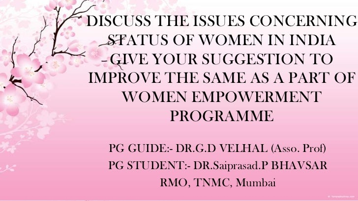 DISCUSS THE ISSUES CONCERNINGSTATUS OF WOMEN IN INDIAGIVEYOUR SUGGESTION TO IMPROVE THE SAME AS A PART OF WOMENEMPOWERMENT...