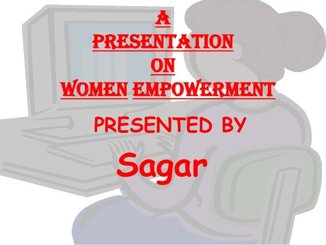 a PRESENTATION ON Women empowerment PRESENTED BY Sagar