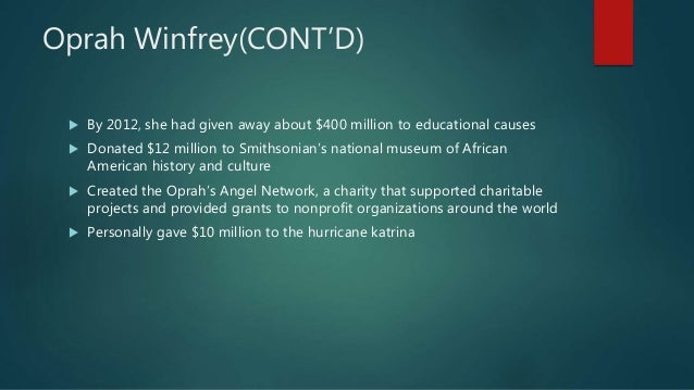 Oprah Winfrey(CONT'D)  By 2012, she had given away about $400 million to educational causes  Donated $12 million to Smit...