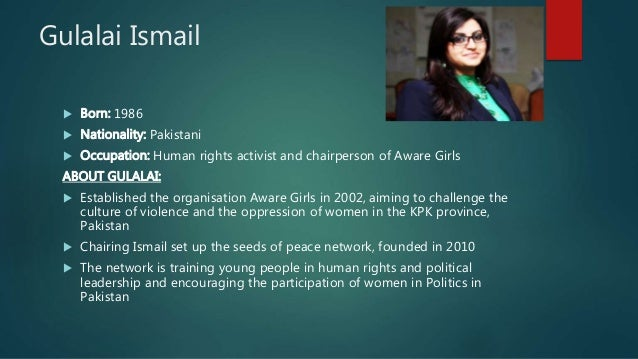 Gulalai Ismail  Born: 1986  Nationality: Pakistani  Occupation: Human rights activist and chairperson of Aware Girls AB...