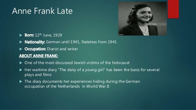 Anne Frank Late  Born: 12th June, 1929  Nationality: German until 1941, Stateless from 1941  Occupation: Diarist and wr...