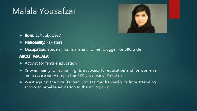 Malala Yousafzai  Born: 12th July, 1997  Nationality: Pakistani  Occupation: Student, humanitarian, former blogger for ...