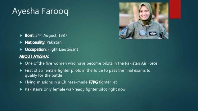 Ayesha Farooq  Born: 24th August, 1987  Nationality: Pakistani  Occupation: Flight Lieutenant ABOUT AYESHA:  One of th...