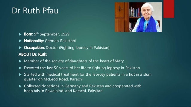 Dr Ruth Pfau  Born: 9th September, 1929  Nationality: German-Pakistani  Occupation: Doctor (Fighting leprosy in Pakista...