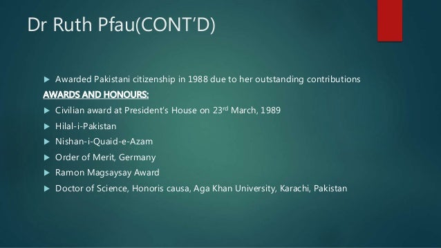 Dr Ruth Pfau(CONT'D)  Awarded Pakistani citizenship in 1988 due to her outstanding contributions AWARDS AND HONOURS:  Ci...
