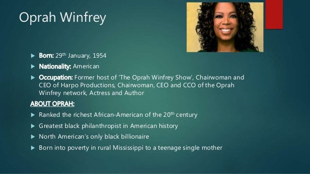 Oprah Winfrey  Born: 29th January, 1954  Nationality: American  Occupation: Former host of 'The Oprah Winfrey Show', Ch...
