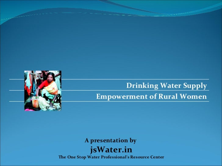 Drinking Water Supply                 Empowerment of Rural Women            A presentation by              jsWater.inThe O...