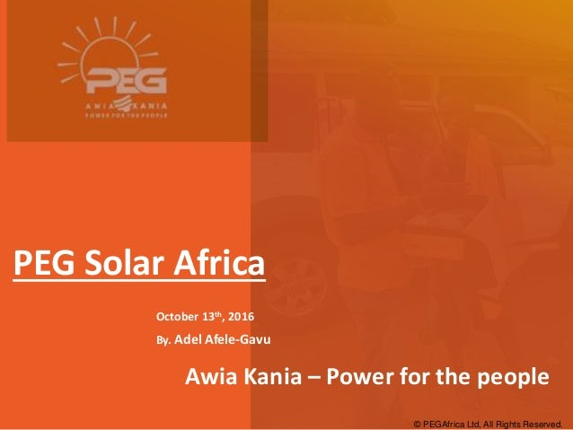 © PEGAfrica Ltd, All Rights Reserved. PEG Solar Africa October 13th, 2016 By. Adel Afele-Gavu Awia Kania – Power for the p...