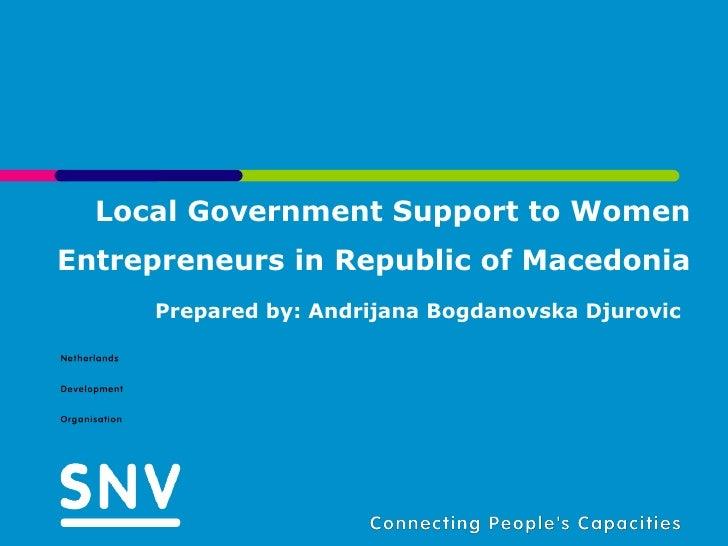 Local Government Support to Women Entrepreneurs in Republic of Macedonia Prepared by: Andrijana Bogdanovska Djurovic