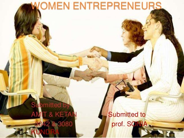 WOMEN ENTREPRENEURS  Submitted by AMIT & KETAN 3042 & 3080 KUNDRA  Submitted to prof. SONIA 1