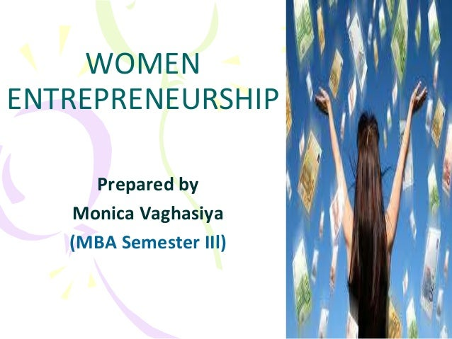 WOMEN ENTREPRENEURSHIP Prepared by Monica Vaghasiya (MBA Semester IIl)