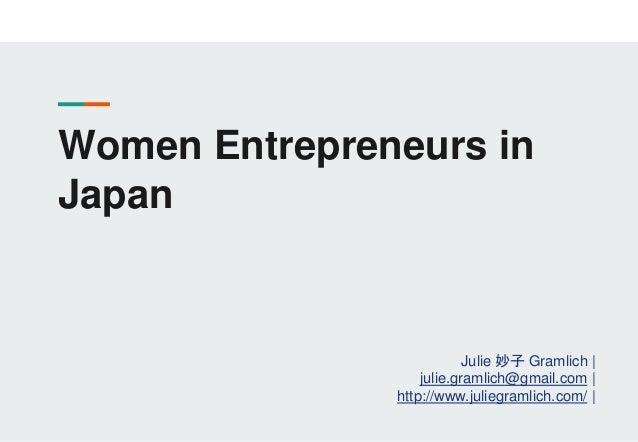 Women Entrepreneurs in Japan Julie 妙子 Gramlich | julie.gramlich@gmail.com | http://www.juliegramlich.com/ |