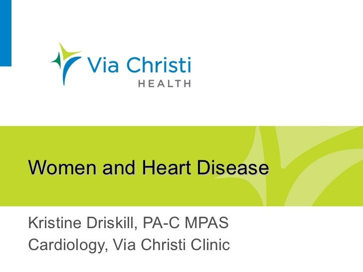 Women and Heart Disease Kristine Driskill, PA-C MPAS Cardiology, Via Christi Clinic