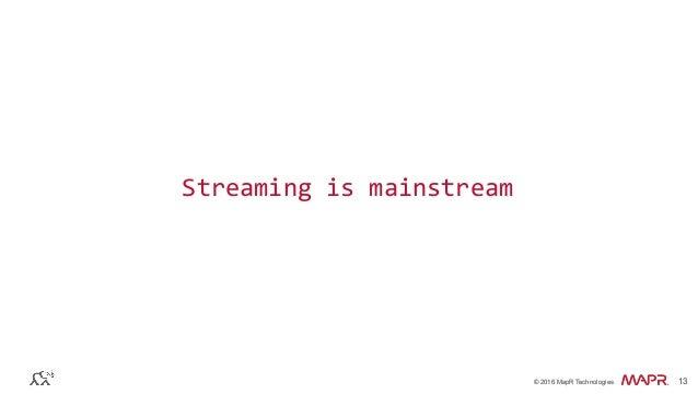 ® © 2016 MapR Technologies 13® © 2016 MapR Technologies 13 Streaming  is  mainstream