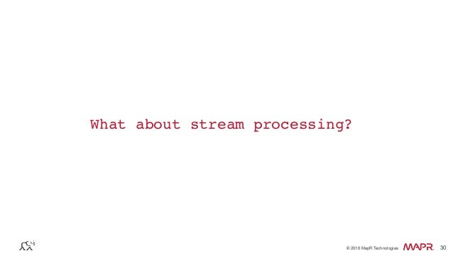 ® © 2016 MapR Technologies 30® © 2016 MapR Technologies 30 What about stream processing?
