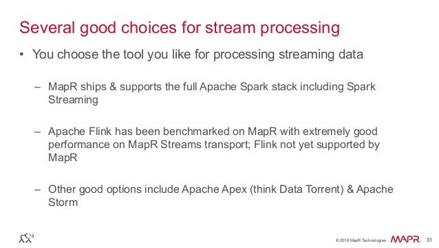 ® © 2016 MapR Technologies 31® © 2016 MapR Technologies 31 Several good choices for stream processing • You choose the to...
