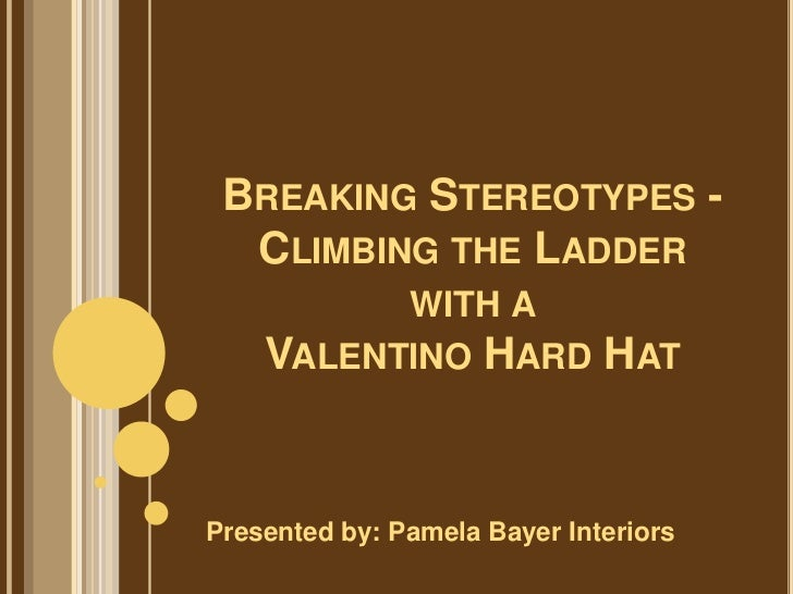 BREAKING STEREOTYPES -  CLIMBING THE LADDER          WITH A    VALENTINO HARD            HATPresented by: Pamela Bayer Int...
