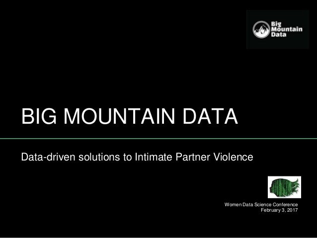 BIG MOUNTAIN DATA Data-driven solutions to Intimate Partner Violence Women Data Science Conference February 3, 2017