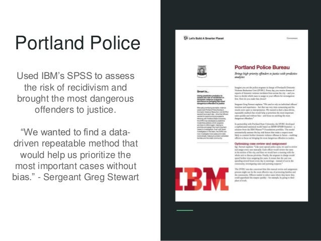 """Portland Police Used IBM's SPSS to assess the risk of recidivism and brought the most dangerous offenders to justice. """"We ..."""