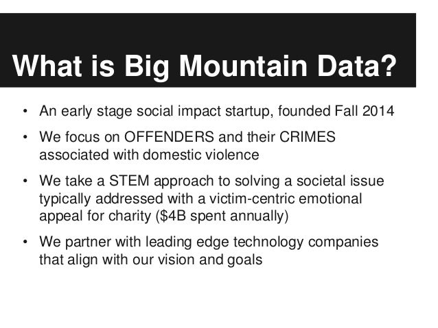 What is Big Mountain Data? • An early stage social impact startup, founded Fall 2014 • We focus on OFFENDERS and their CRI...