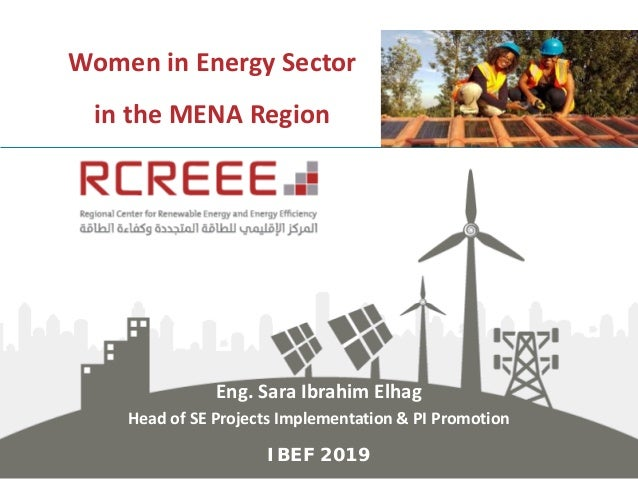 Women in Energy Sector in the MENA Region Eng. Sara Ibrahim Elhag Head of SE Projects Implementation & PI Promotion IBEF 2...