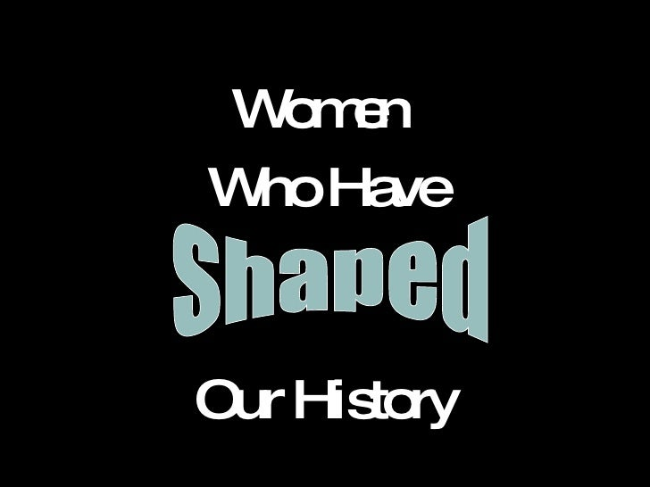 <ul><li>Women  </li></ul><ul><li>Who Have </li></ul><ul><li>Our History </li></ul>Shaped  Shaped