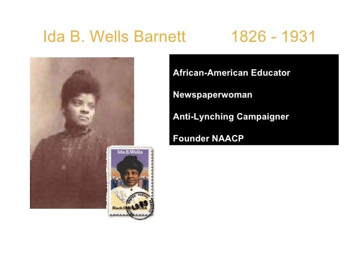 "Ida B. Wells Barnett  1826 - 1931 African-American Educator Newspaperwoman Anti-Lynching Campaigner Founder NAACP QUOTE: ""..."