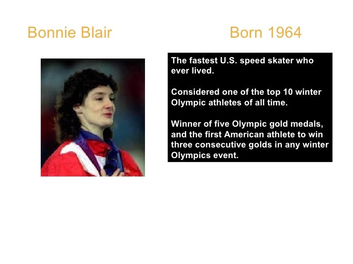 Bonnie Blair  Born 1964  The fastest U.S. speed skater who ever lived. Considered one of the top 10 winter Olympic athlete...