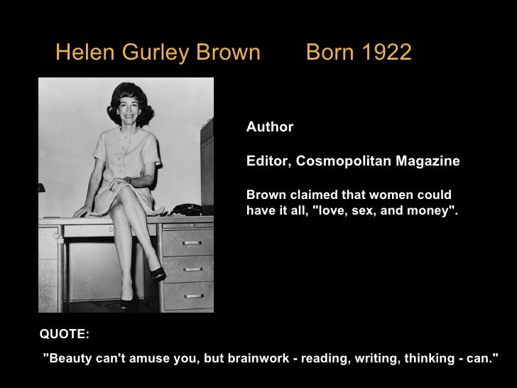"""Helen Gurley Brown  Born 1922  Author Editor, Cosmopolitan Magazine Brown claimed that women could have it all, """"love..."""